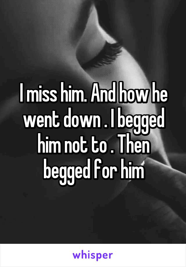 I miss him. And how he went down . I begged him not to . Then begged for him