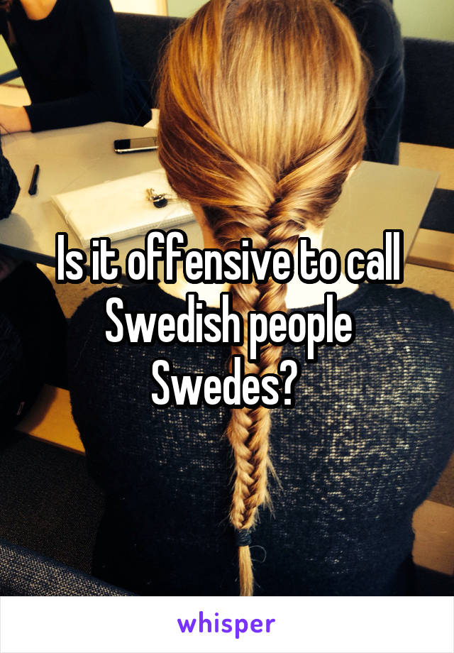 Is it offensive to call Swedish people Swedes?