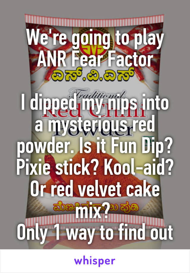 We're going to play ANR Fear Factor  I dipped my nips into a mysterious red powder. Is it Fun Dip? Pixie stick? Kool-aid? Or red velvet cake mix?  Only 1 way to find out
