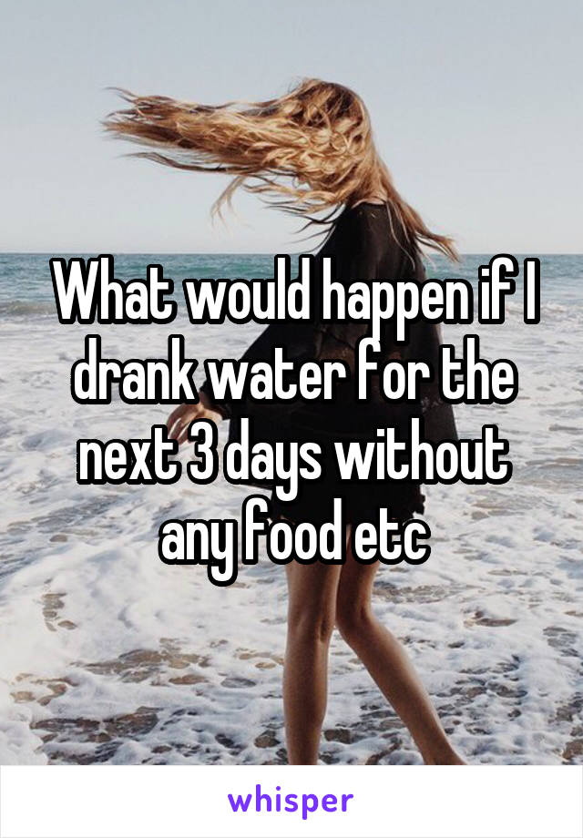 What would happen if I drank water for the next 3 days without any food etc