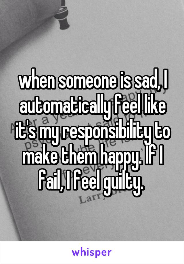 when someone is sad, I automatically feel like it's my responsibility to make them happy. If I fail, I feel guilty.