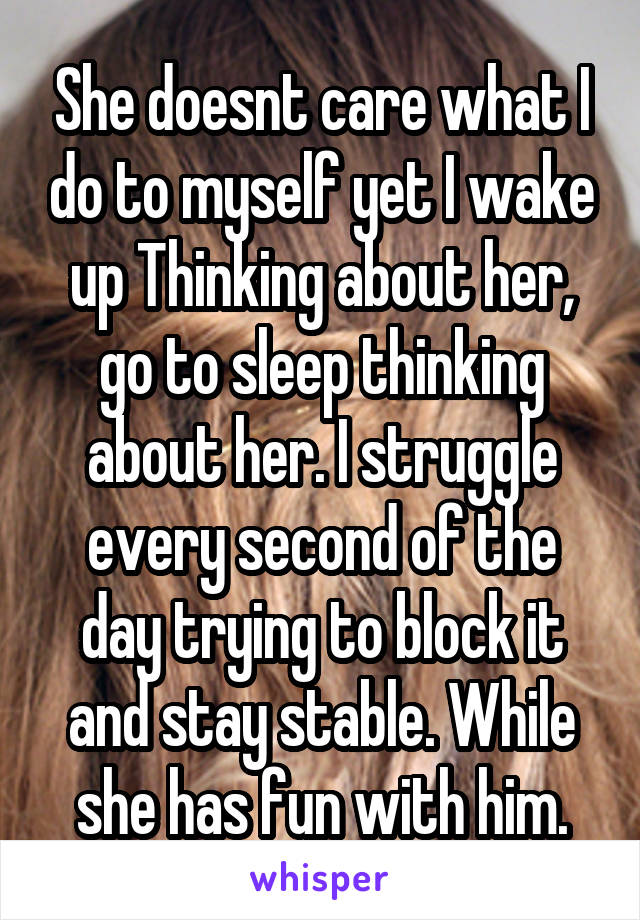 She doesnt care what I do to myself yet I wake up Thinking about her, go to sleep thinking about her. I struggle every second of the day trying to block it and stay stable. While she has fun with him.