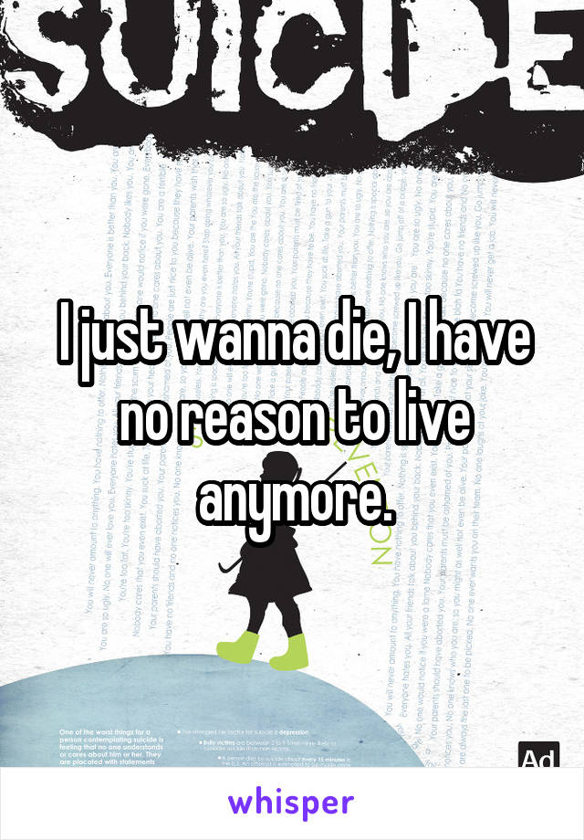 I just wanna die, I have no reason to live anymore.