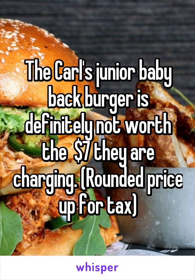 The Carl's junior baby back burger is definitely not worth the  $7 they are charging. (Rounded price up for tax)