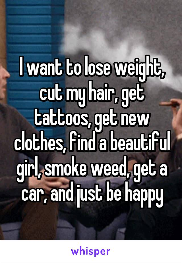 I want to lose weight, cut my hair, get tattoos, get new clothes, find a beautiful girl, smoke weed, get a car, and just be happy