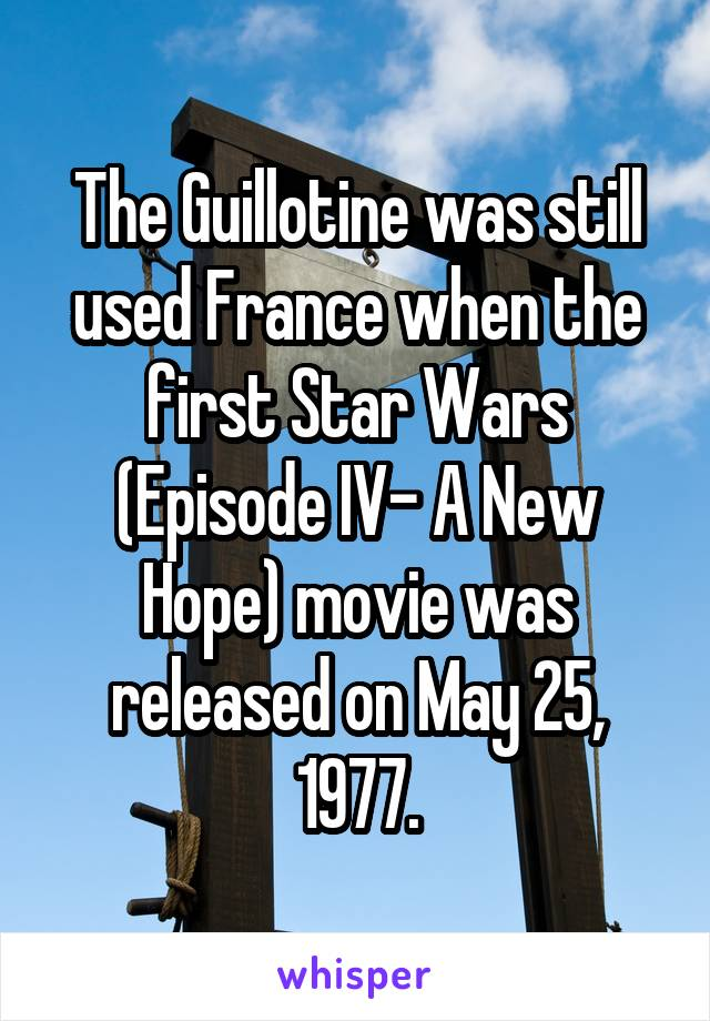 The Guillotine was still used France when the first Star Wars (Episode IV- A New Hope) movie was released on May 25, 1977.