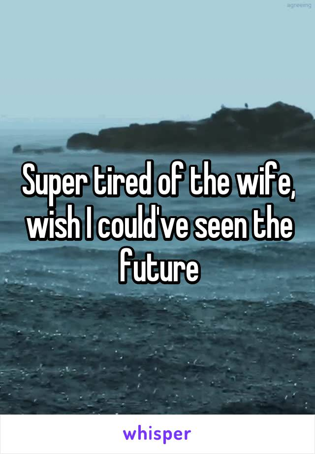 Super tired of the wife, wish I could've seen the future