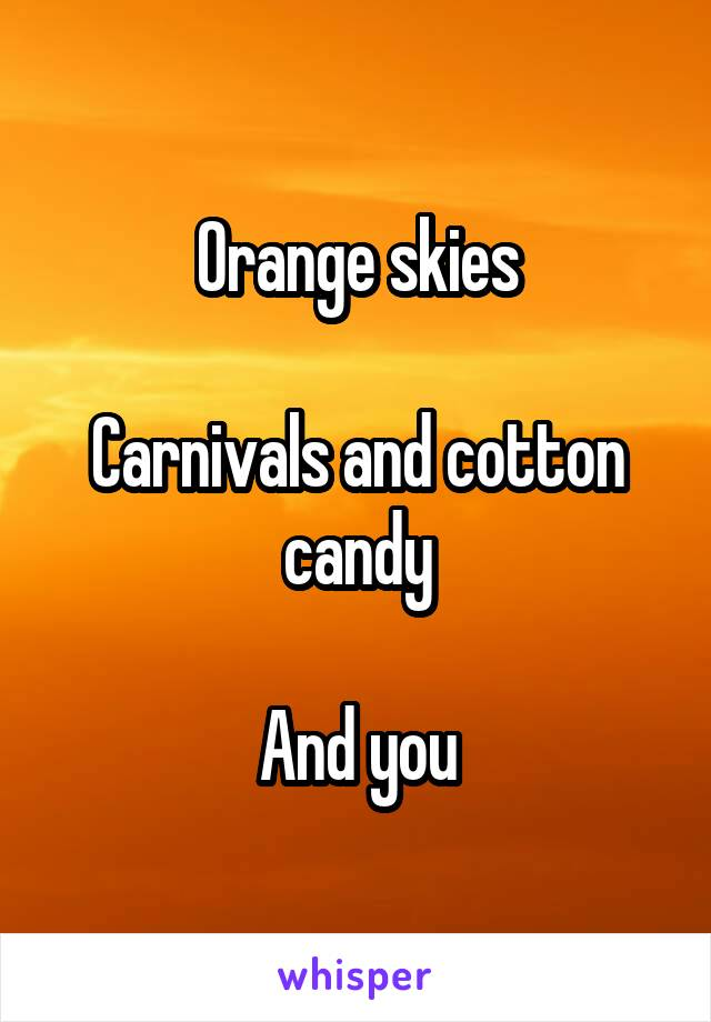 Orange skies  Carnivals and cotton candy  And you