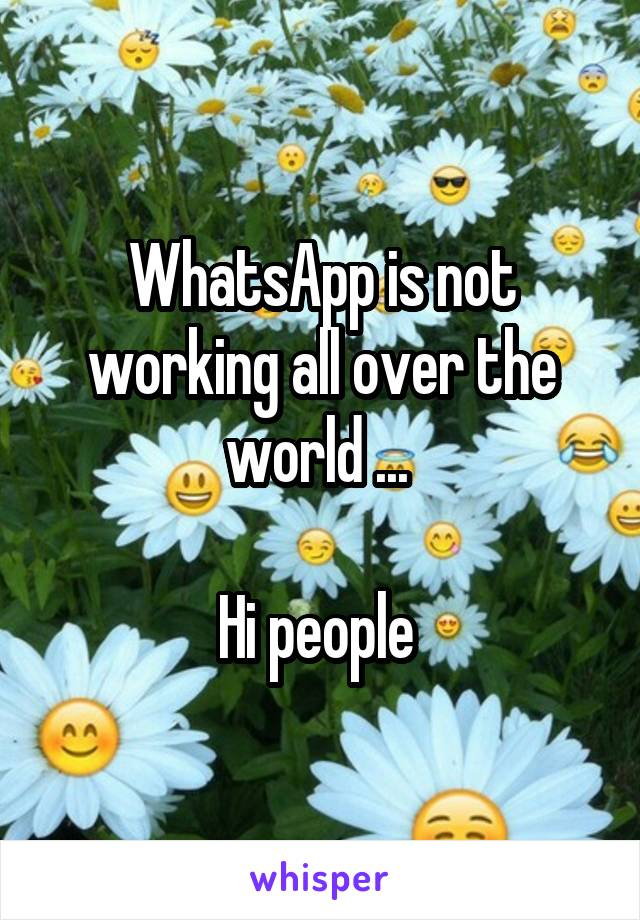 WhatsApp is not working all over the world ...   Hi people
