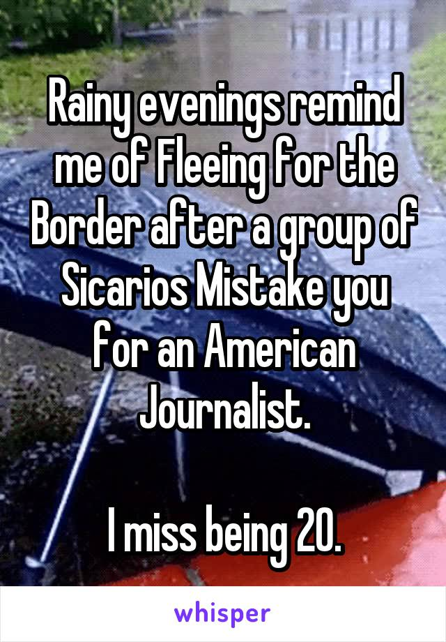 Rainy evenings remind me of Fleeing for the Border after a group of Sicarios Mistake you for an American Journalist.  I miss being 20.