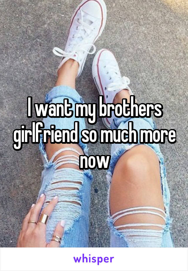 I want my brothers girlfriend so much more now