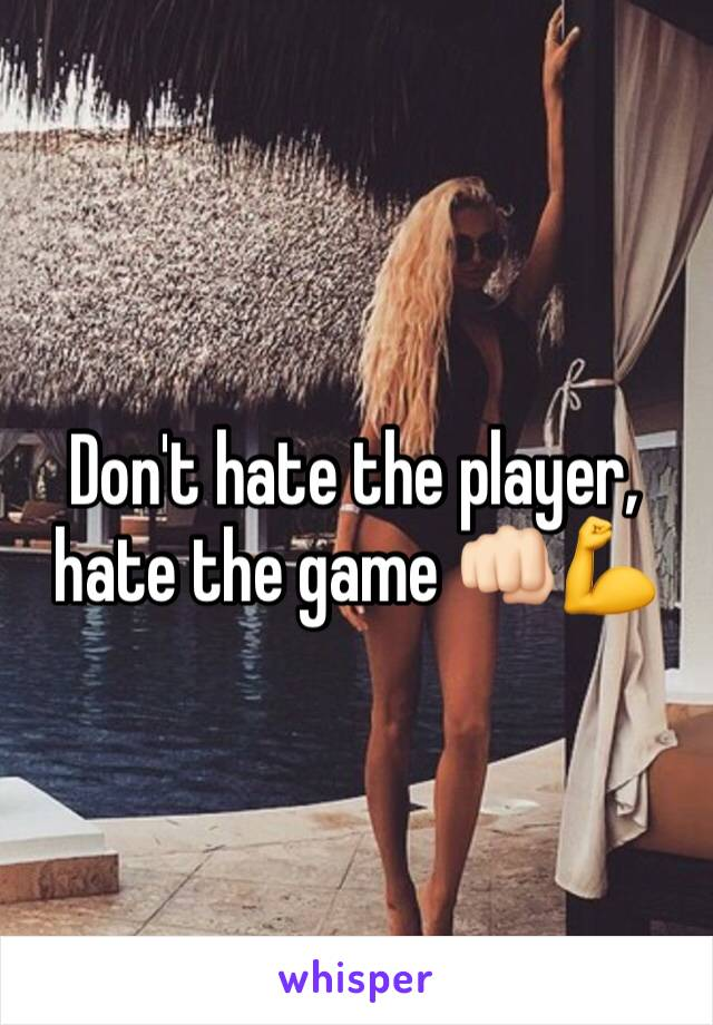 Don't hate the player, hate the game 👊🏻💪