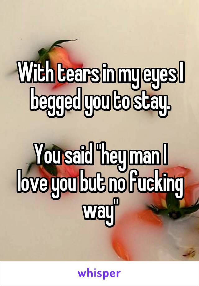 """With tears in my eyes I begged you to stay.  You said """"hey man I love you but no fucking way"""""""
