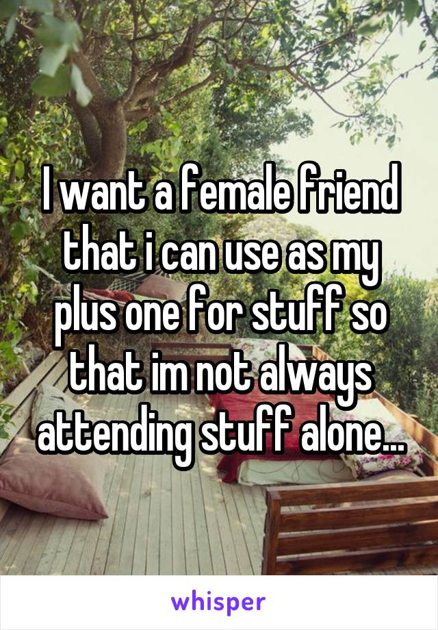 I want a female friend that i can use as my plus one for stuff so that im not always attending stuff alone...