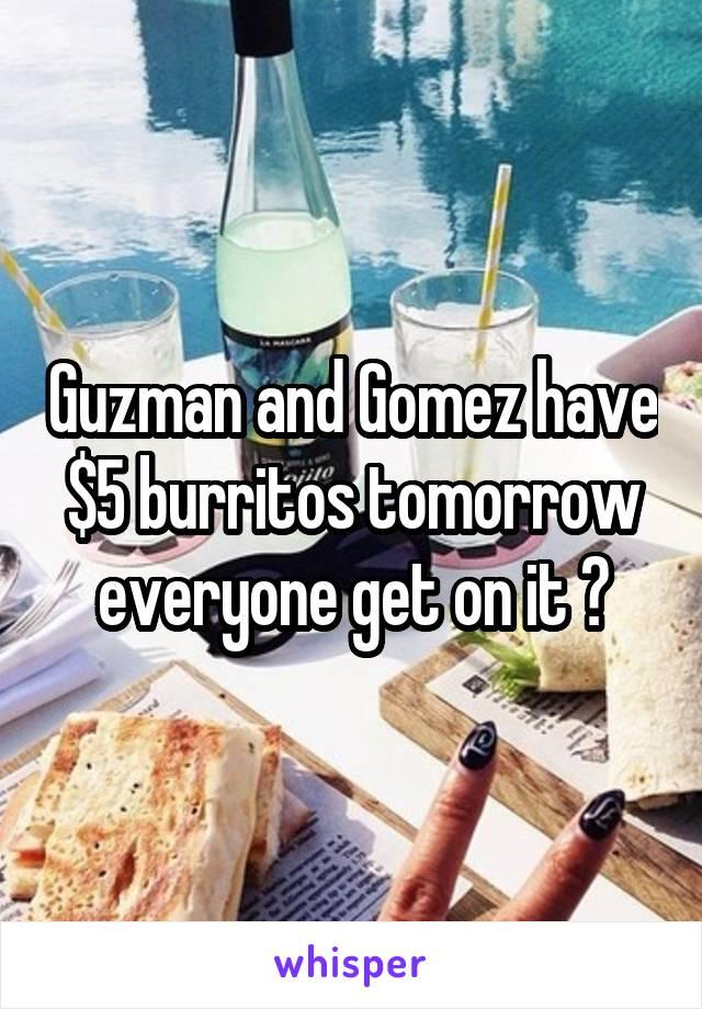 Guzman and Gomez have $5 burritos tomorrow everyone get on it 😬