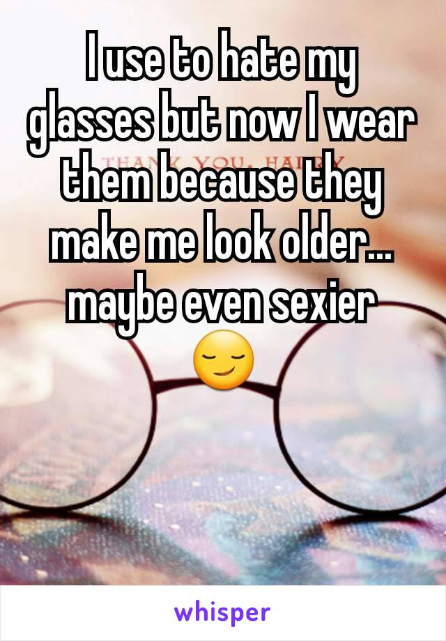 I use to hate my glasses but now I wear them because they make me look older... maybe even sexier 😏