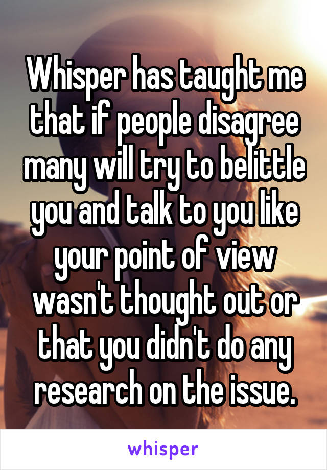 Whisper has taught me that if people disagree many will try to belittle you and talk to you like your point of view wasn't thought out or that you didn't do any research on the issue.