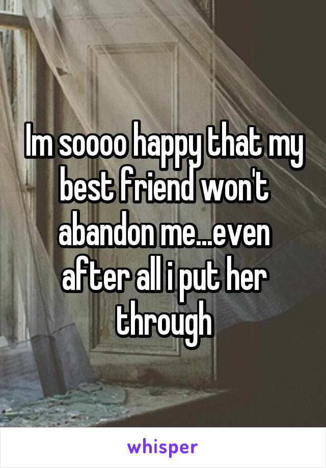 Im soooo happy that my best friend won't abandon me...even after all i put her through