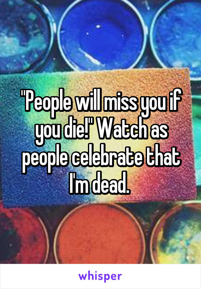 """People will miss you if you die!"" Watch as people celebrate that I'm dead."