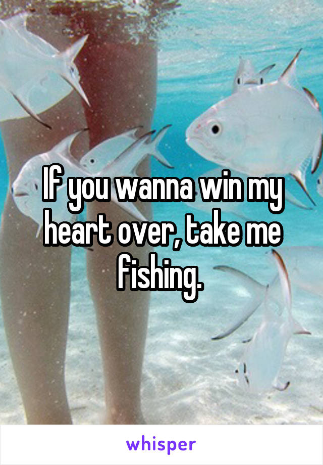 If you wanna win my heart over, take me fishing.