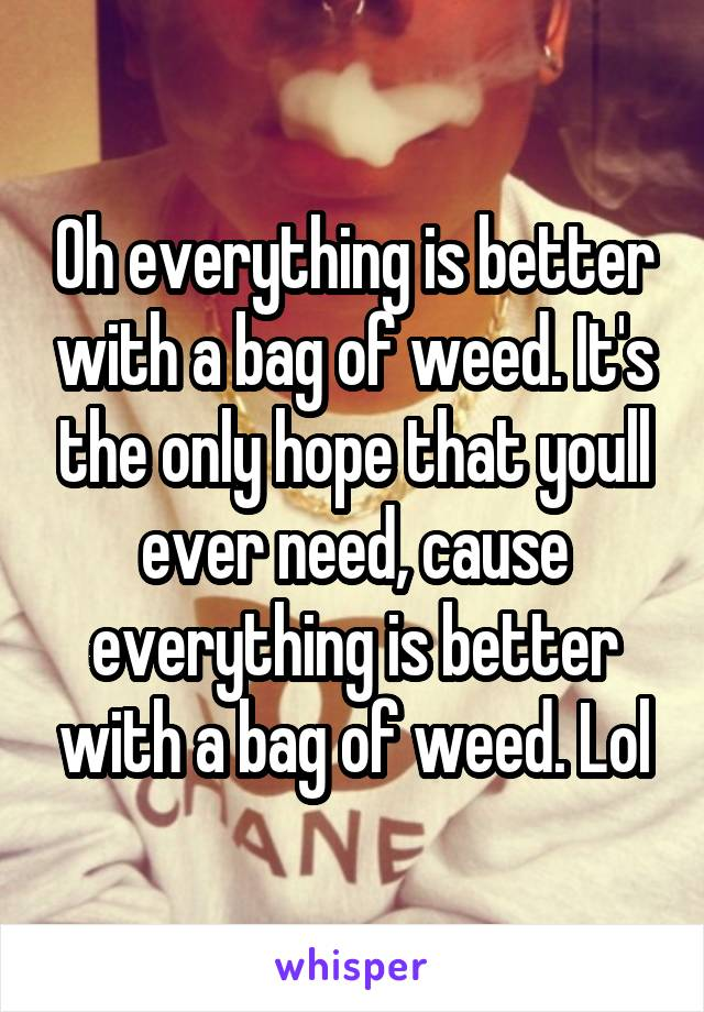 Oh everything is better with a bag of weed. It's the only hope that youll ever need, cause everything is better with a bag of weed. Lol
