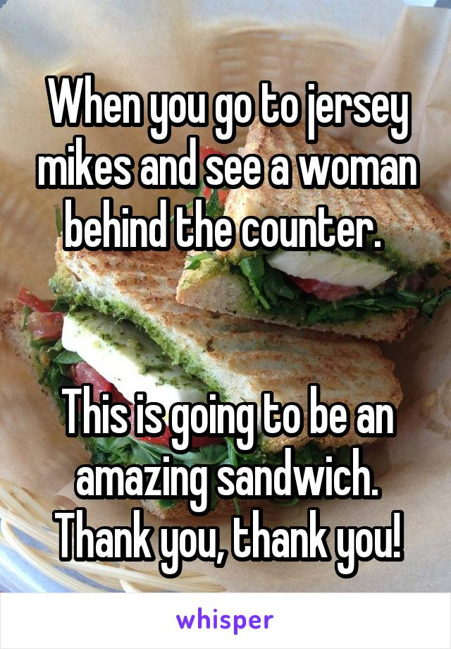 When you go to jersey mikes and see a woman behind the counter.    This is going to be an amazing sandwich. Thank you, thank you!