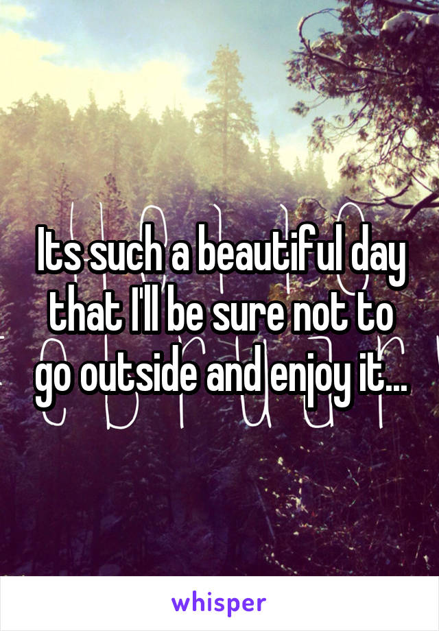 Its such a beautiful day that I'll be sure not to go outside and enjoy it...