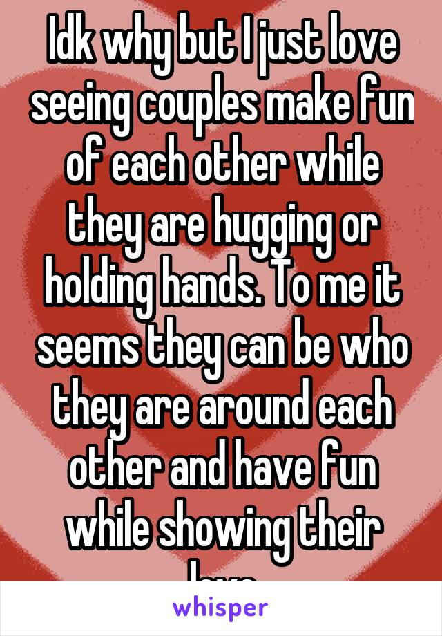 Idk why but I just love seeing couples make fun of each other while they are hugging or holding hands. To me it seems they can be who they are around each other and have fun while showing their love