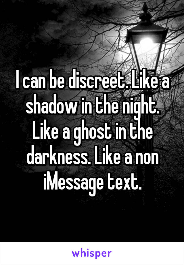 I can be discreet. Like a shadow in the night. Like a ghost in the darkness. Like a non iMessage text.