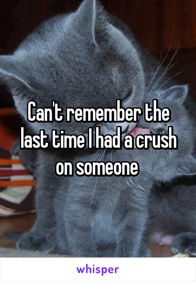 Can't remember the last time I had a crush on someone