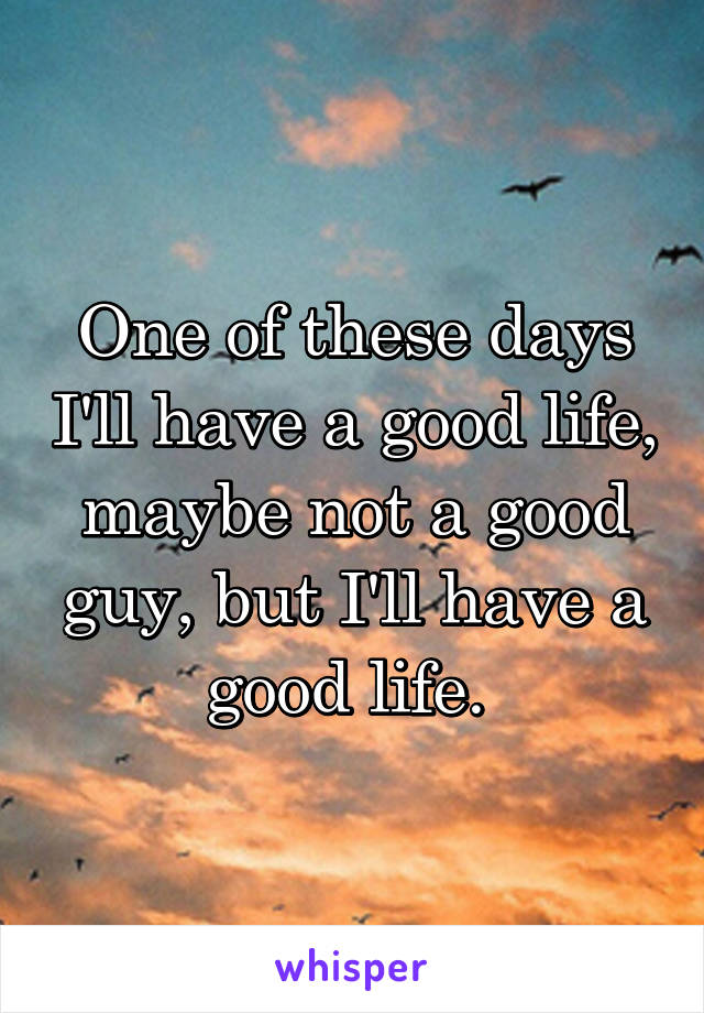 One of these days I'll have a good life, maybe not a good guy, but I'll have a good life.