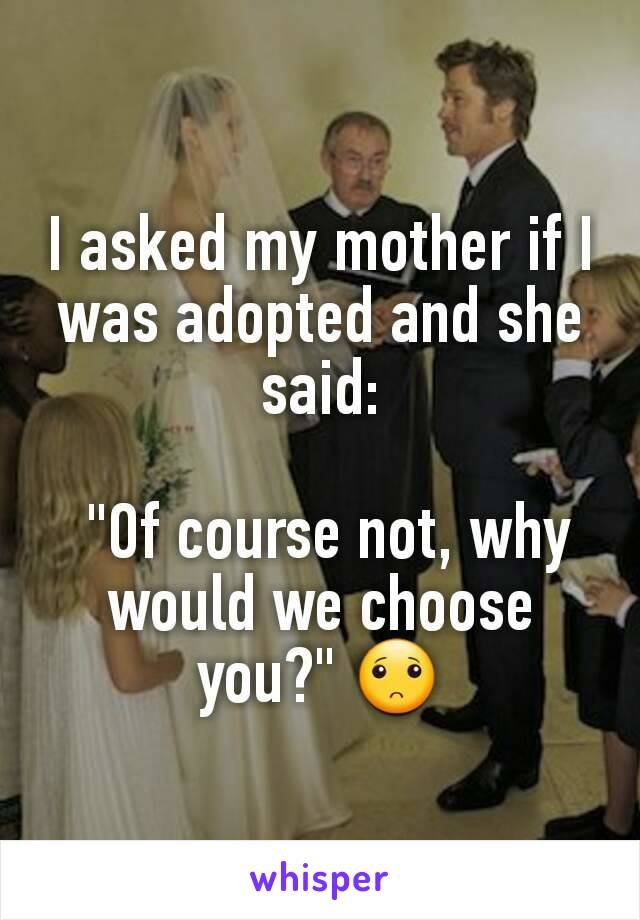 """I asked my mother if I was adopted and she said:   """"Of course not, why would we choose you?"""" 🙁"""