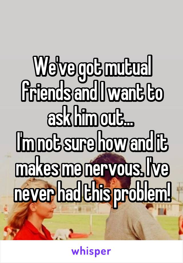 We've got mutual friends and I want to ask him out...  I'm not sure how and it makes me nervous. I've never had this problem!