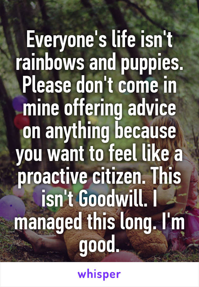 Everyone's life isn't rainbows and puppies. Please don't come in mine offering advice on anything because you want to feel like a proactive citizen. This isn't Goodwill. I managed this long. I'm good.
