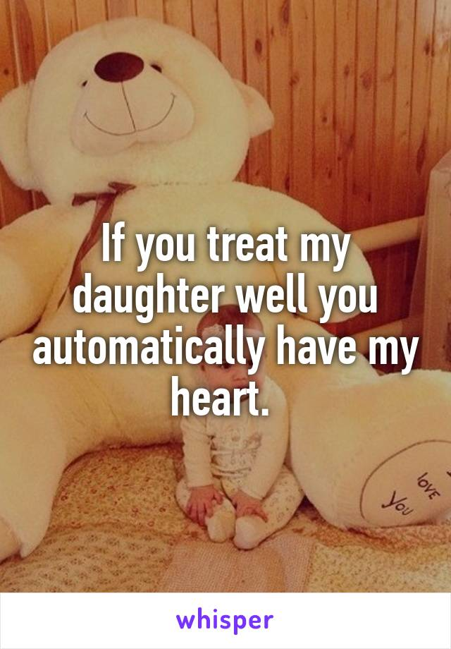 If you treat my daughter well you automatically have my heart.