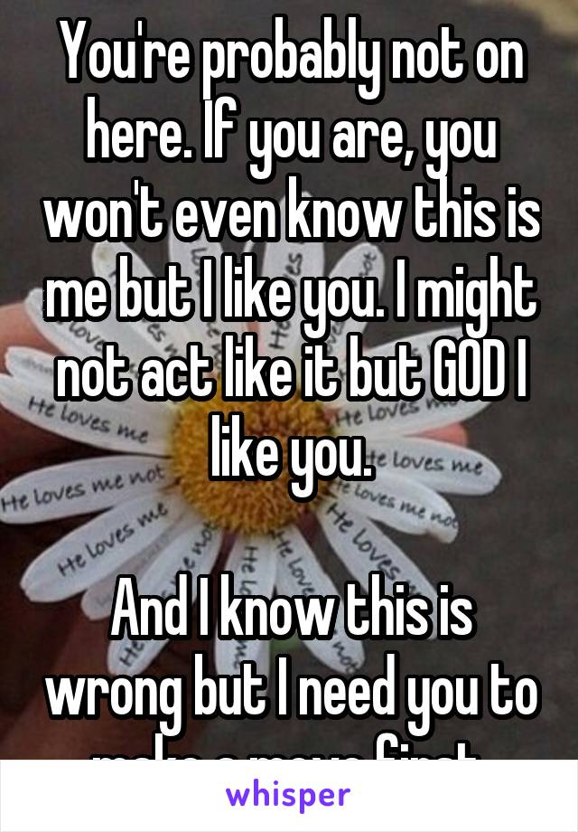 You're probably not on here. If you are, you won't even know this is me but I like you. I might not act like it but GOD I like you.  And I know this is wrong but I need you to make a move first.