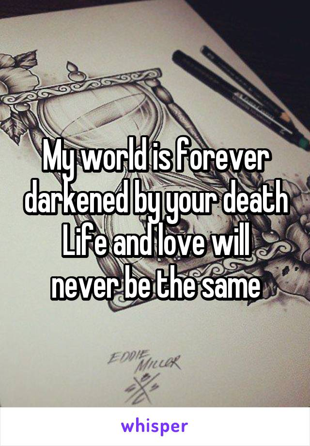 My world is forever darkened by your death Life and love will never be the same