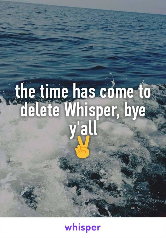 the time has come to delete Whisper, bye y'all ✌
