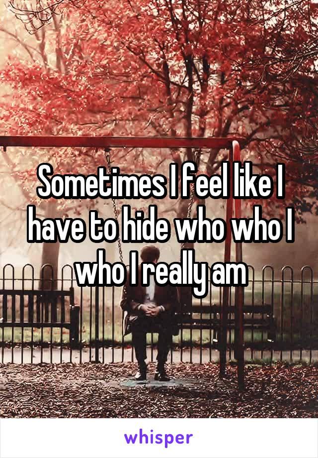 Sometimes I feel like I have to hide who who I who I really am