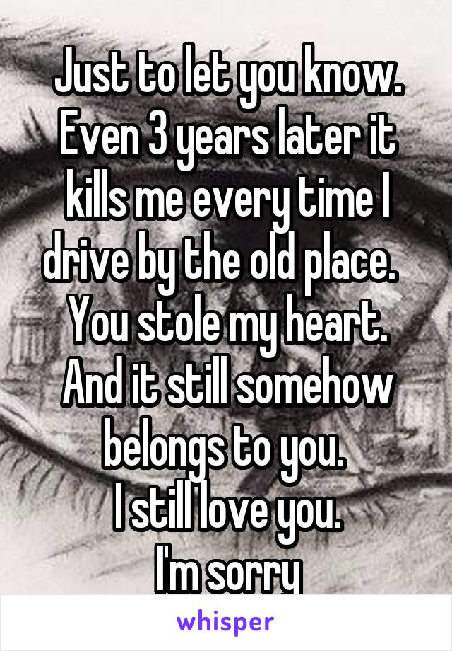 Just to let you know. Even 3 years later it kills me every time I drive by the old place.   You stole my heart. And it still somehow belongs to you.  I still love you. I'm sorry