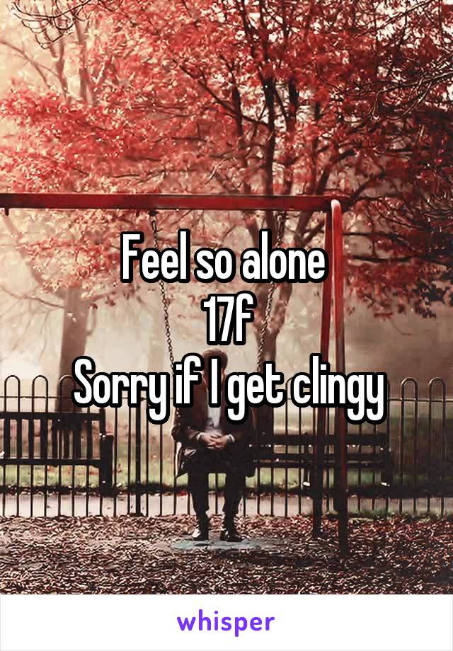 Feel so alone  17f Sorry if I get clingy