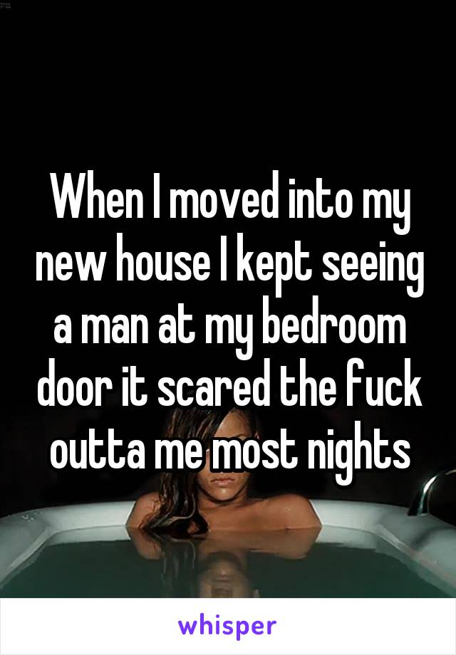 When I moved into my new house I kept seeing a man at my bedroom door it scared the fuck outta me most nights