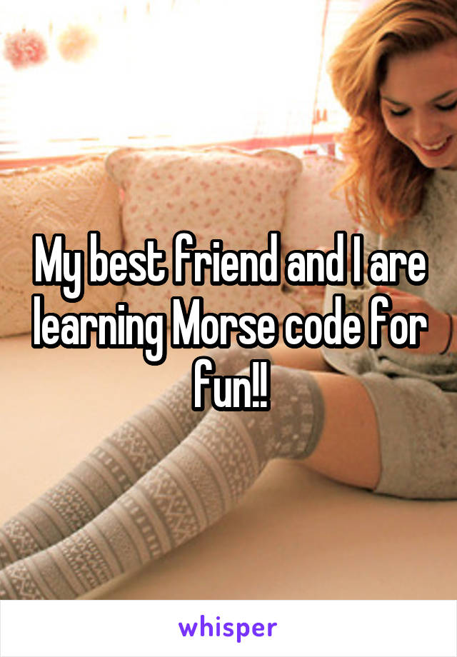 My best friend and I are learning Morse code for fun!!