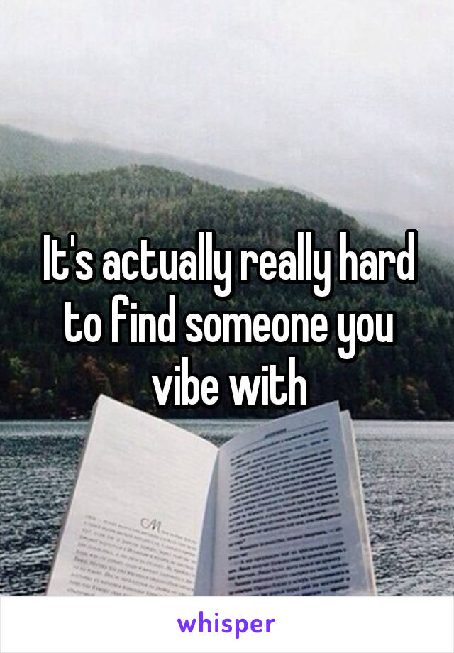 It's actually really hard to find someone you vibe with