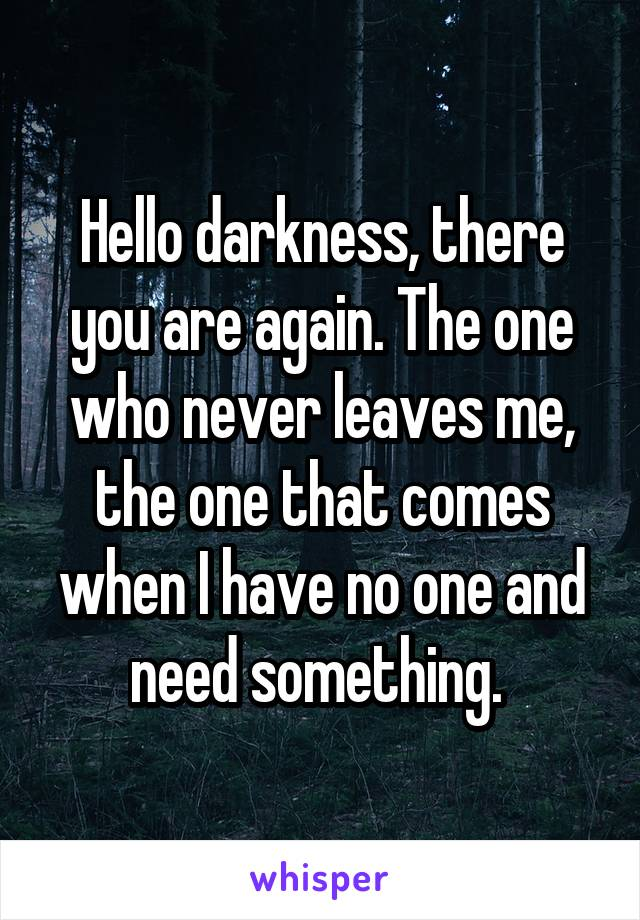 Hello darkness, there you are again. The one who never leaves me, the one that comes when I have no one and need something.