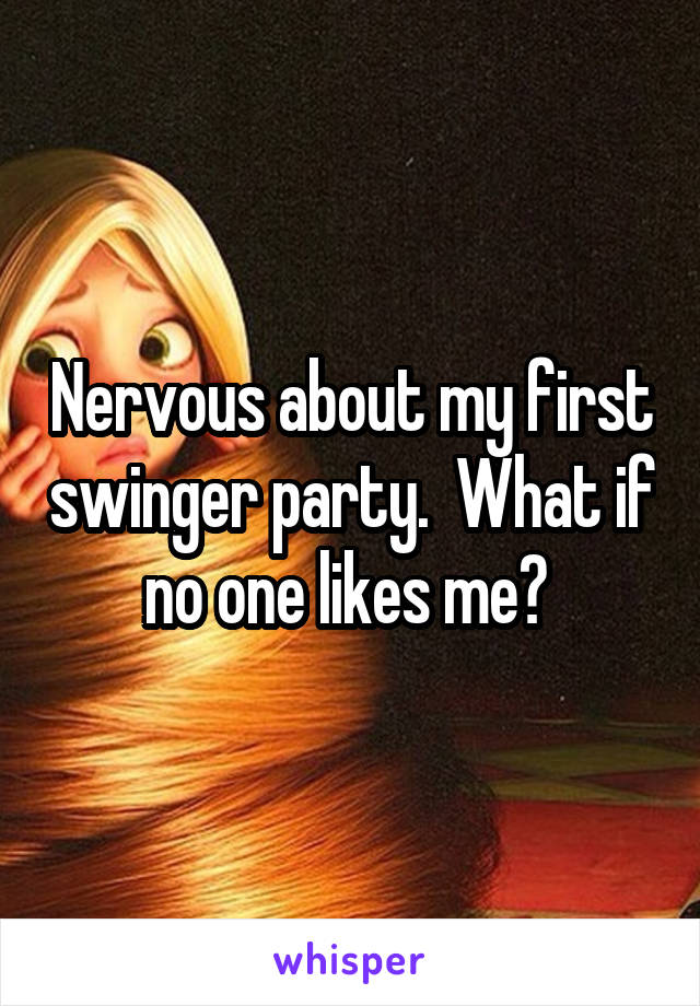 Nervous about my first swinger party.  What if no one likes me?
