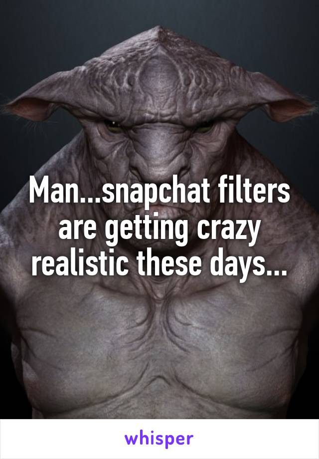 Man...snapchat filters are getting crazy realistic these days...