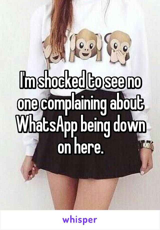 I'm shocked to see no one complaining about WhatsApp being down on here.
