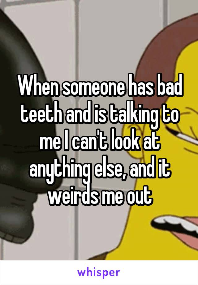 When someone has bad teeth and is talking to me I can't look at anything else, and it weirds me out