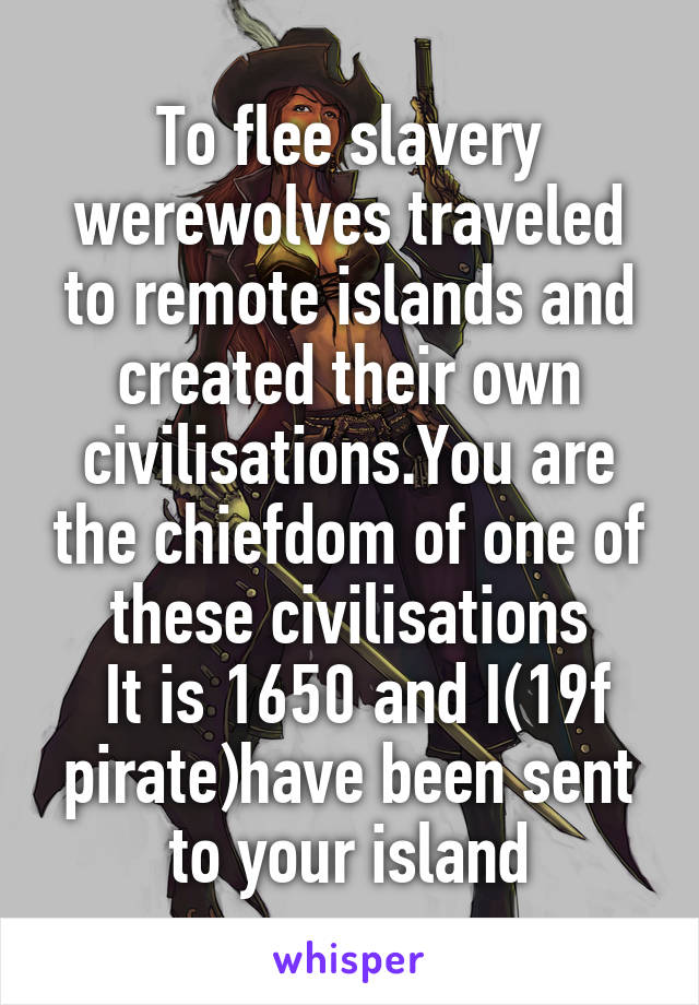 To flee slavery werewolves traveled to remote islands and created their own civilisations.You are the chiefdom of one of these civilisations  It is 1650 and I(19f pirate)have been sent to your island